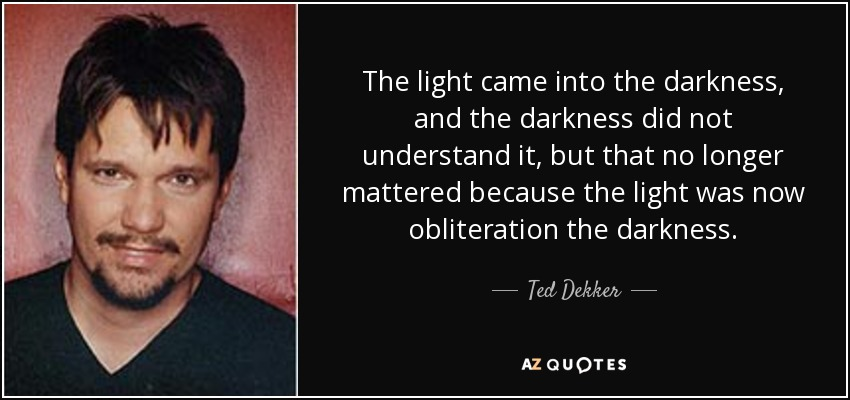 The light came into the darkness, and the darkness did not understand it, but that no longer mattered because the light was now obliteration the darkness. - Ted Dekker