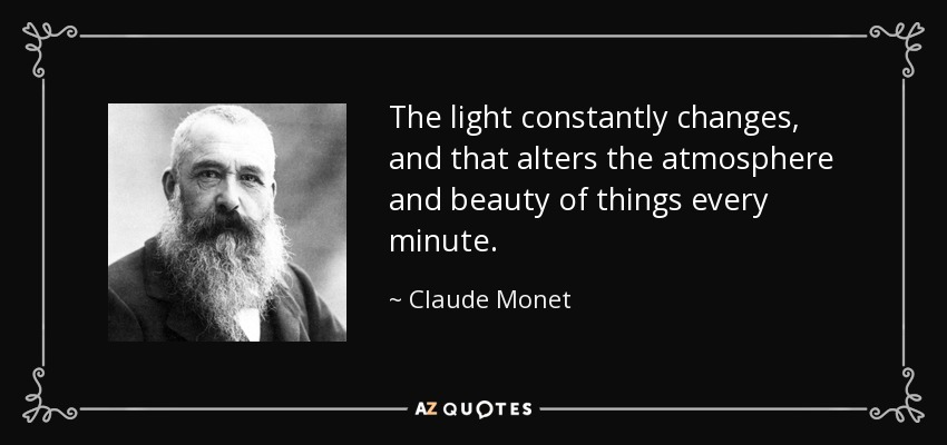 The light constantly changes, and that alters the atmosphere and beauty of things every minute. - Claude Monet