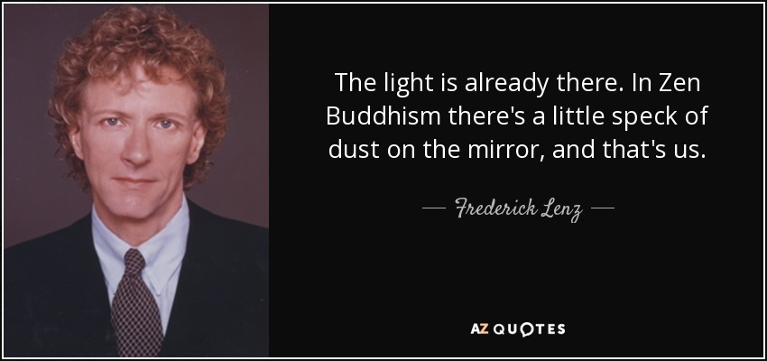The light is already there. In Zen Buddhism there's a little speck of dust on the mirror, and that's us. - Frederick Lenz
