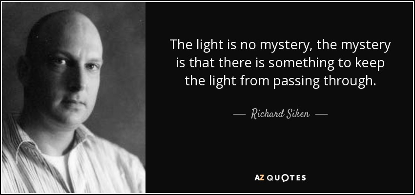 The light is no mystery, the mystery is that there is something to keep the light from passing through. - Richard Siken