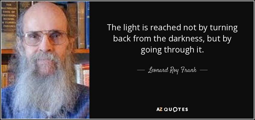 The light is reached not by turning back from the darkness, but by going through it. - Leonard Roy Frank