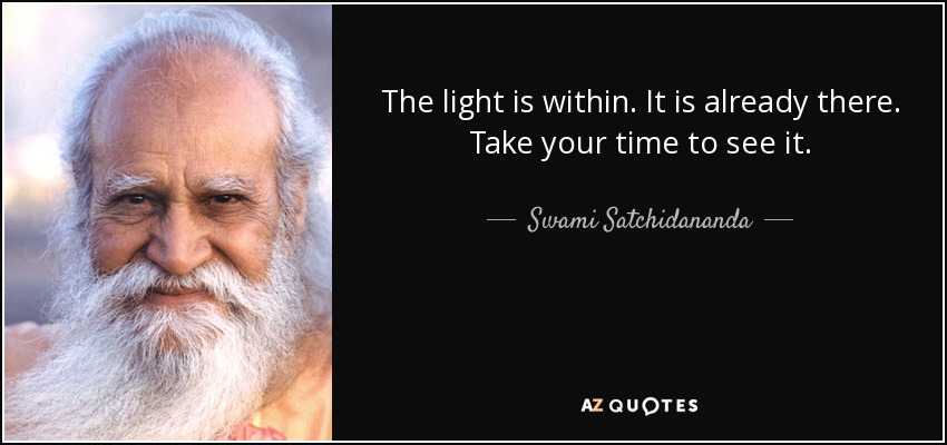 The light is within. It is already there. Take your time to see it. - Swami Satchidananda