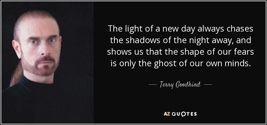 The light of a new day always chases the shadows of the night away, and shows us that the shape of our fears is only the ghost of our own minds. - Terry Goodkind