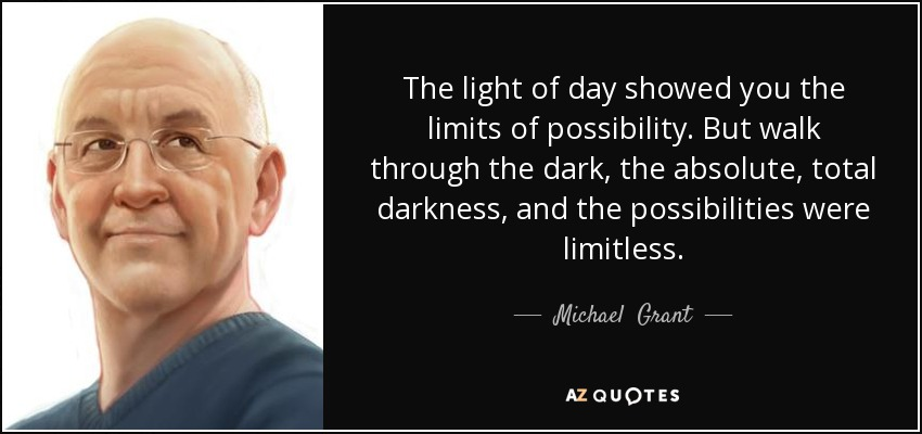 The light of day showed you the limits of possibility. But walk through the dark, the absolute, total darkness, and the possibilities were limitless. - Michael  Grant