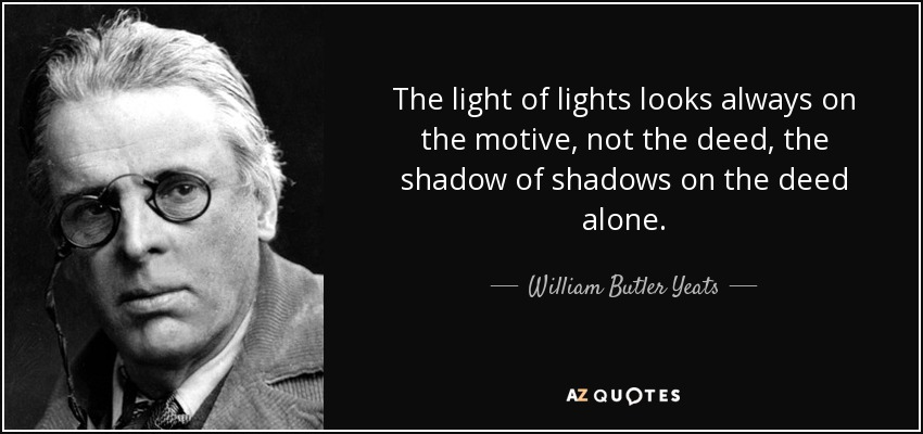 The light of lights looks always on the motive, not the deed, the shadow of shadows on the deed alone. - William Butler Yeats