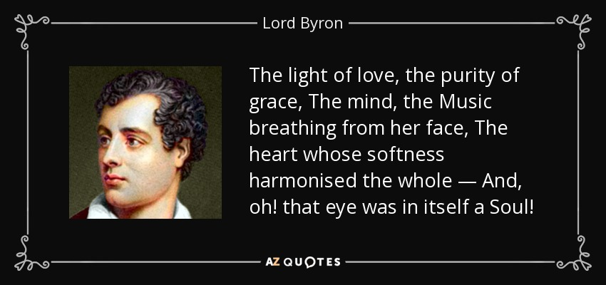 The light of love, the purity of grace, The mind, the Music breathing from her face, The heart whose softness harmonised the whole — And, oh! that eye was in itself a Soul! - Lord Byron