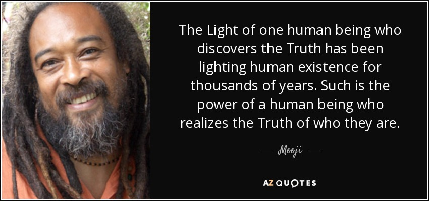 The Light of one human being who discovers the Truth has been lighting human existence for thousands of years. Such is the power of a human being who realizes the Truth of who they are. - Mooji