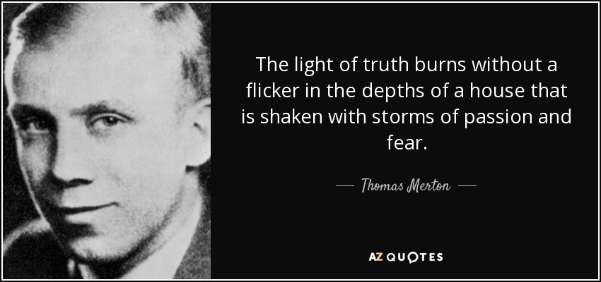 The light of truth burns without a flicker in the depths of a house that is shaken with storms of passion and fear. - Thomas Merton