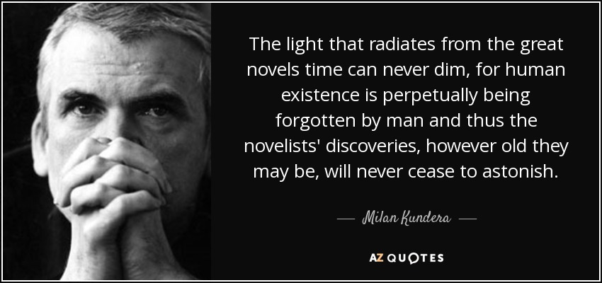 The light that radiates from the great novels time can never dim, for human existence is perpetually being forgotten by man and thus the novelists' discoveries, however old they may be, will never cease to astonish. - Milan Kundera