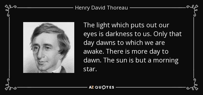 The light which puts out our eyes is darkness to us. Only that day dawns to which we are awake. There is more day to dawn. The sun is but a morning star. - Henry David Thoreau