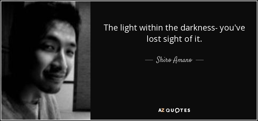 The light within the darkness- you've lost sight of it. - Shiro Amano