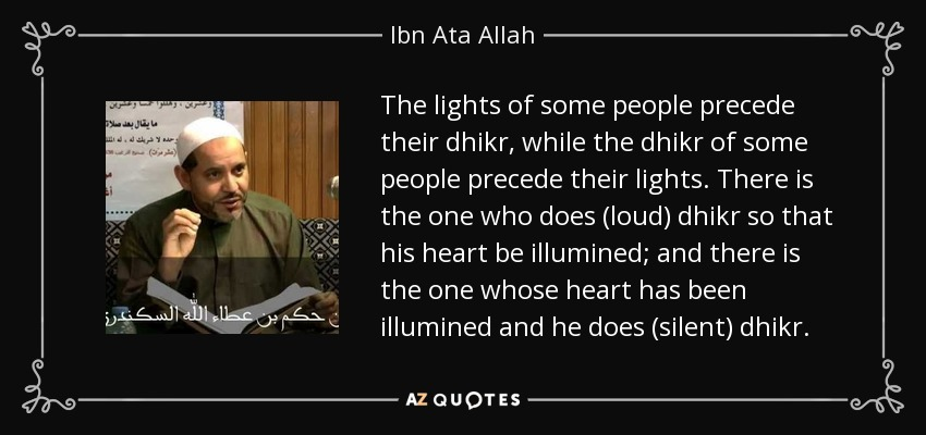 The lights of some people precede their dhikr, while the dhikr of some people precede their lights. There is the one who does (loud) dhikr so that his heart be illumined; and there is the one whose heart has been illumined and he does (silent) dhikr. - Ibn Ata Allah