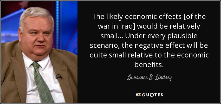 The likely economic effects [of the war in Iraq] would be relatively small... Under every plausible scenario, the negative effect will be quite small relative to the economic benefits. - Lawrence B. Lindsey