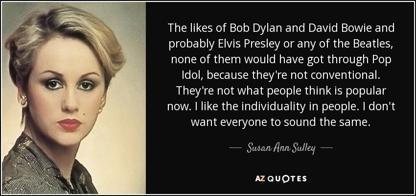 The likes of Bob Dylan and David Bowie and probably Elvis Presley or any of the Beatles, none of them would have got through Pop Idol, because they're not conventional. They're not what people think is popular now. I like the individuality in people. I don't want everyone to sound the same. - Susan Ann Sulley