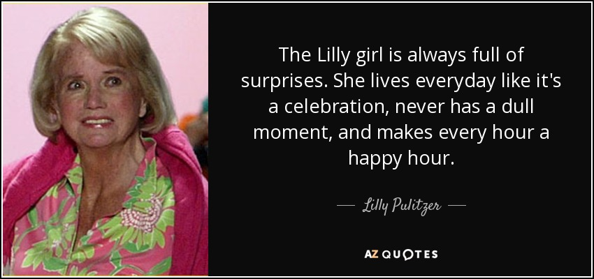 The Lilly girl is always full of surprises. She lives everyday like it's a celebration, never has a dull moment, and makes every hour a happy hour. - Lilly Pulitzer