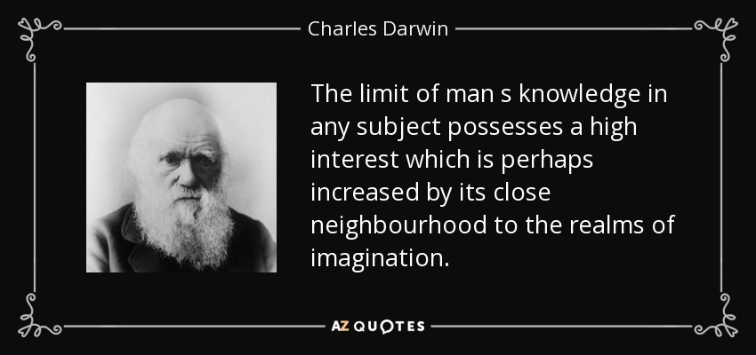 The limit of man s knowledge in any subject possesses a high interest which is perhaps increased by its close neighbourhood to the realms of imagination. - Charles Darwin
