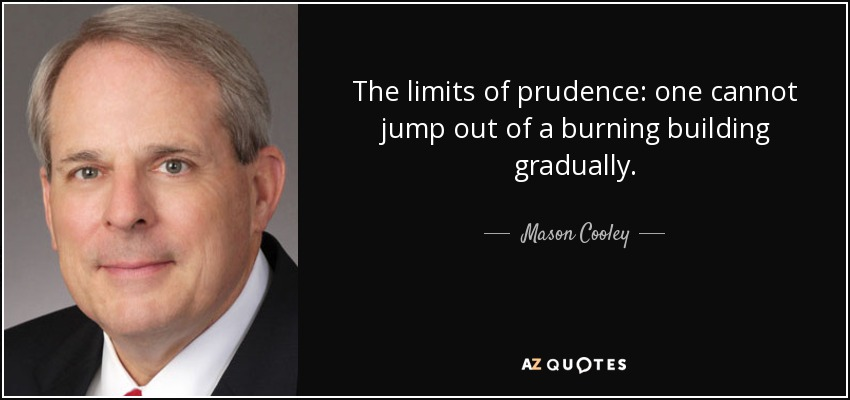 The limits of prudence: one cannot jump out of a burning building gradually. - Mason Cooley