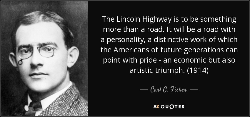 The Lincoln Highway is to be something more than a road. It will be a road with a personality, a distinctive work of which the Americans of future generations can point with pride - an economic but also artistic triumph. (1914) - Carl G. Fisher