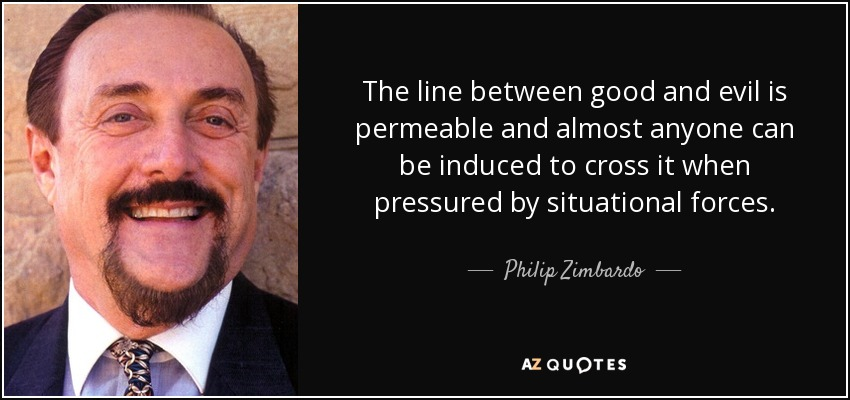The line between good and evil is permeable and almost anyone can be induced to cross it when pressured by situational forces. - Philip Zimbardo