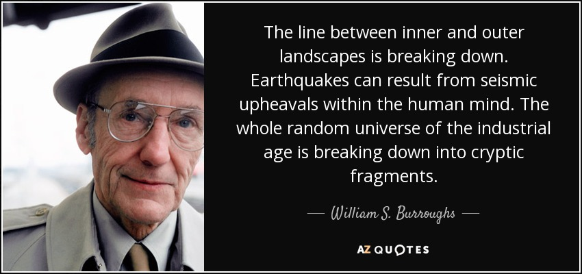 The line between inner and outer landscapes is breaking down. Earthquakes can result from seismic upheavals within the human mind. The whole random universe of the industrial age is breaking down into cryptic fragments. - William S. Burroughs