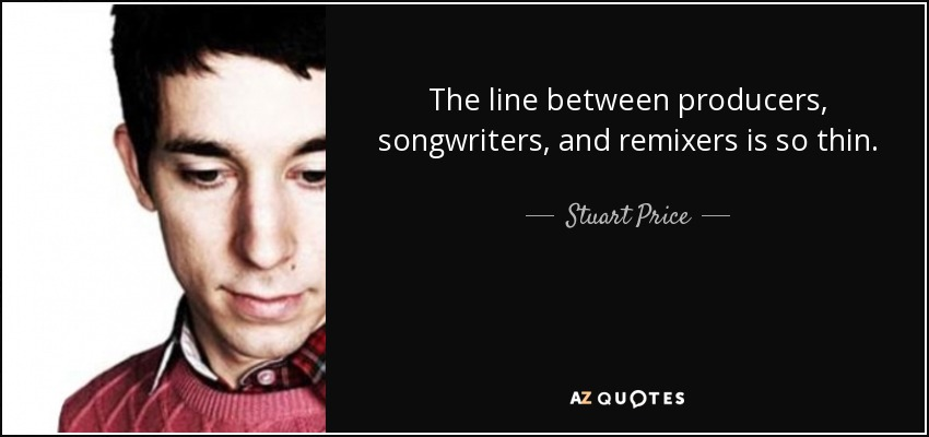 The line between producers, songwriters, and remixers is so thin. - Stuart Price