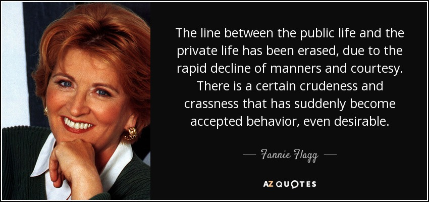 The line between the public life and the private life has been erased, due to the rapid decline of manners and courtesy. There is a certain crudeness and crassness that has suddenly become accepted behavior, even desirable. - Fannie Flagg