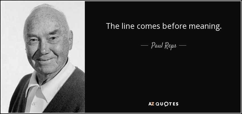 The line comes before meaning. - Paul Reps
