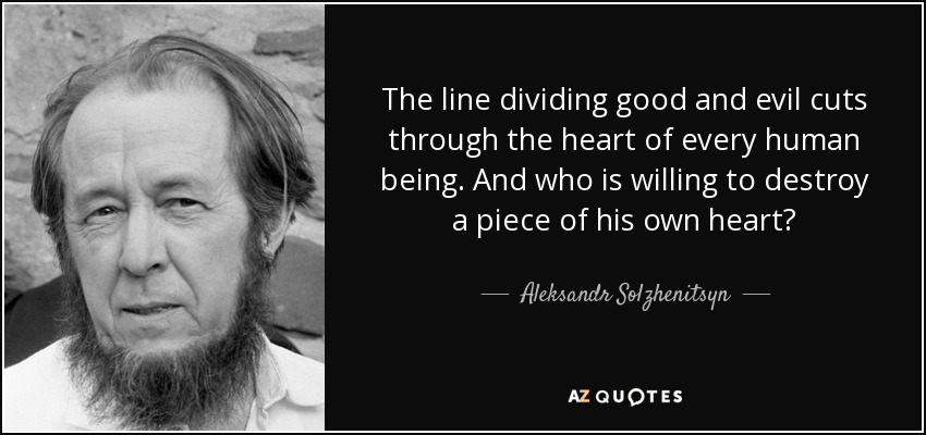 The line dividing good and evil cuts through the heart of every human being. And who is willing to destroy a piece of his own heart? - Aleksandr Solzhenitsyn