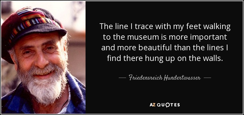 The line I trace with my feet walking to the museum is more important and more beautiful than the lines I find there hung up on the walls. - Friedensreich Hundertwasser