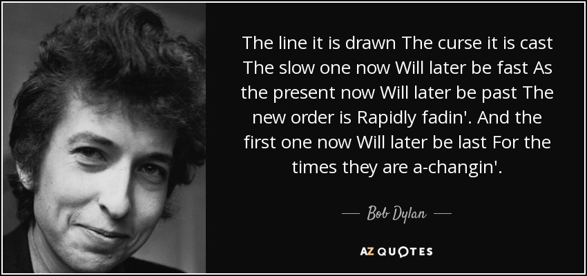 The line it is drawn The curse it is cast The slow one now Will later be fast As the present now Will later be past The new order is Rapidly fadin'. And the first one now Will later be last For the times they are a-changin'. - Bob Dylan