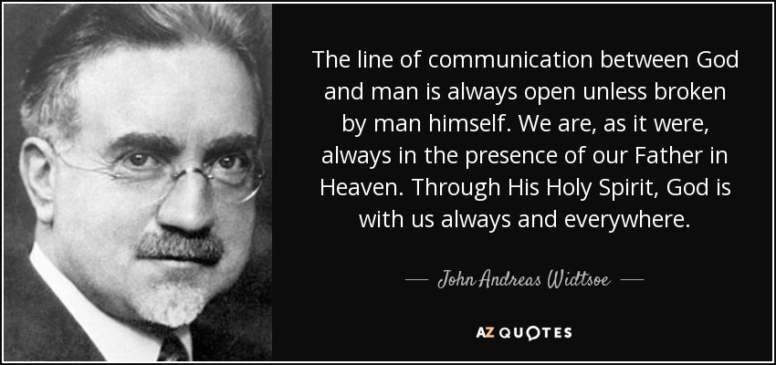 The line of communication between God and man is always open unless broken by man himself. We are, as it were, always in the presence of our Father in Heaven. Through His Holy Spirit, God is with us always and everywhere. - John Andreas Widtsoe