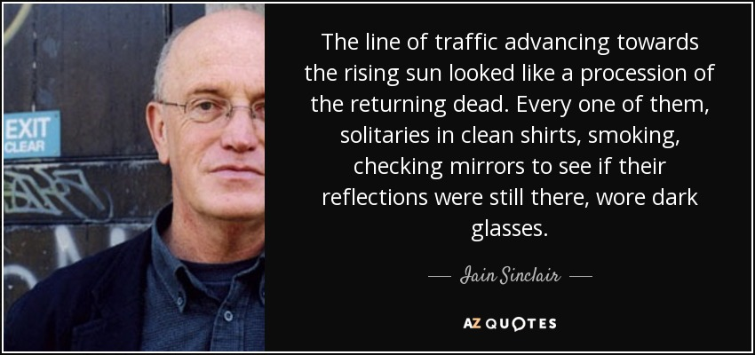 The line of traffic advancing towards the rising sun looked like a procession of the returning dead. Every one of them, solitaries in clean shirts, smoking, checking mirrors to see if their reflections were still there, wore dark glasses. - Iain Sinclair