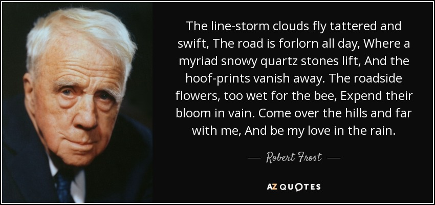 The line-storm clouds fly tattered and swift, The road is forlorn all day, Where a myriad snowy quartz stones lift, And the hoof-prints vanish away. The roadside flowers, too wet for the bee, Expend their bloom in vain. Come over the hills and far with me, And be my love in the rain. - Robert Frost