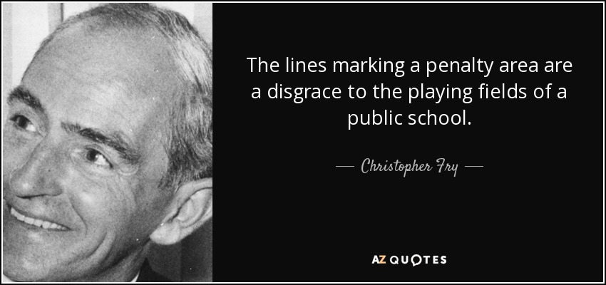 The lines marking a penalty area are a disgrace to the playing fields of a public school. - Christopher Fry
