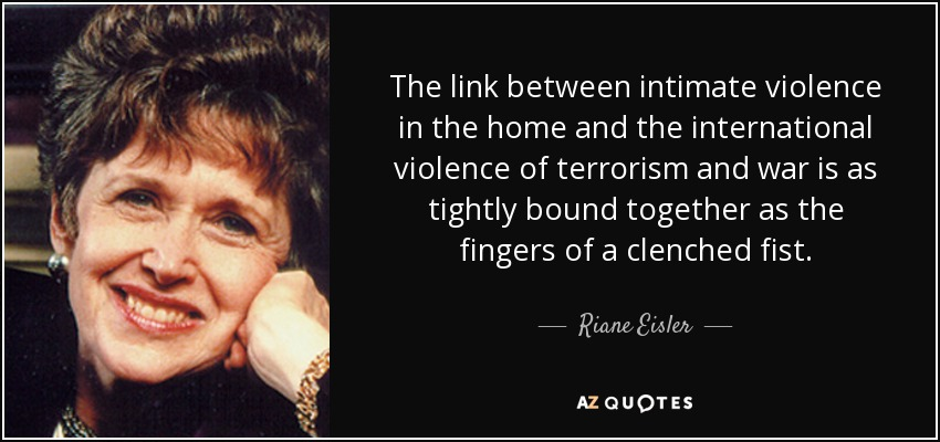 The link between intimate violence in the home and the international violence of terrorism and war is as tightly bound together as the fingers of a clenched fist. - Riane Eisler