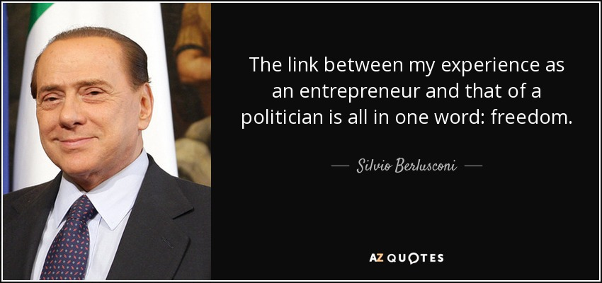 The link between my experience as an entrepreneur and that of a politician is all in one word: freedom. - Silvio Berlusconi