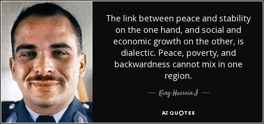The link between peace and stability on the one hand, and social and economic growth on the other, is dialectic. Peace, poverty, and backwardness cannot mix in one region. - King Hussein I