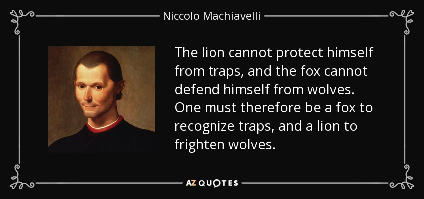 The lion cannot protect himself from traps, and the fox cannot defend himself from wolves. One must therefore be a fox to recognize traps, and a lion to frighten wolves. - Niccolo Machiavelli