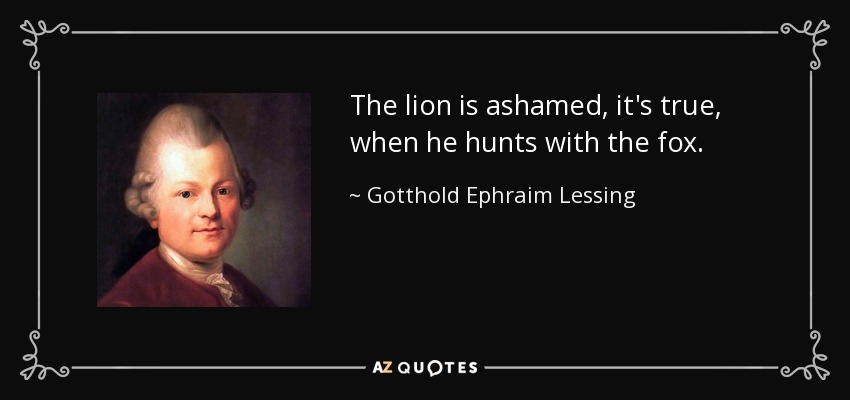 The lion is ashamed, it's true, when he hunts with the fox. - Gotthold Ephraim Lessing