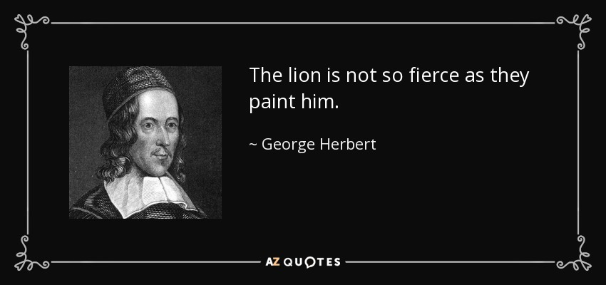 The lion is not so fierce as they paint him. - George Herbert