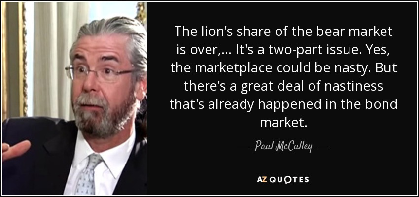 The lion's share of the bear market is over, ... It's a two-part issue. Yes, the marketplace could be nasty. But there's a great deal of nastiness that's already happened in the bond market. - Paul McCulley