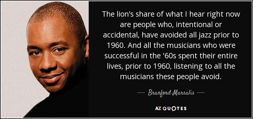 The lion's share of what I hear right now are people who, intentional or accidental, have avoided all jazz prior to 1960. And all the musicians who were successful in the '60s spent their entire lives, prior to 1960, listening to all the musicians these people avoid. - Branford Marsalis