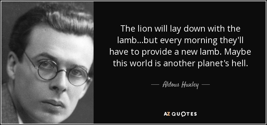 The lion will lay down with the lamb...but every morning they'll have to provide a new lamb. Maybe this world is another planet's hell. - Aldous Huxley