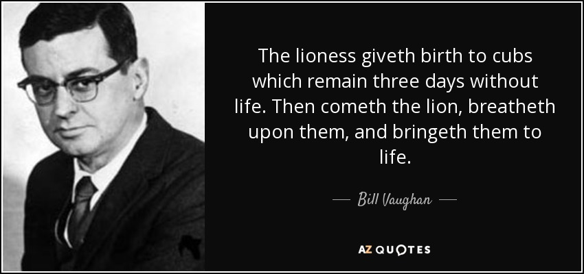 The lioness giveth birth to cubs which remain three days without life. Then cometh the lion, breatheth upon them, and bringeth them to life. - Bill Vaughan
