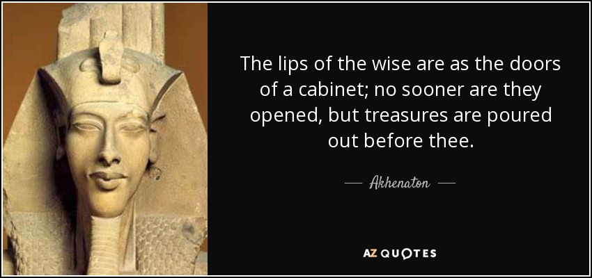 The lips of the wise are as the doors of a cabinet; no sooner are they opened, but treasures are poured out before thee. - Akhenaton