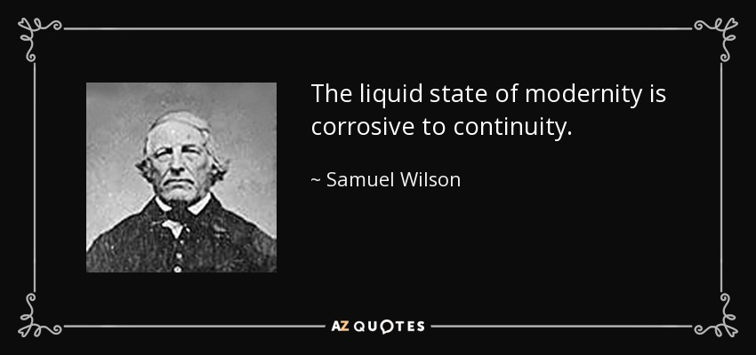 The liquid state of modernity is corrosive to continuity. - Samuel Wilson