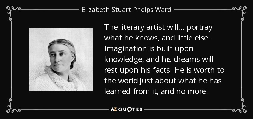 The literary artist will ... portray what he knows, and little else. Imagination is built upon knowledge, and his dreams will rest upon his facts. He is worth to the world just about what he has learned from it, and no more. - Elizabeth Stuart Phelps Ward