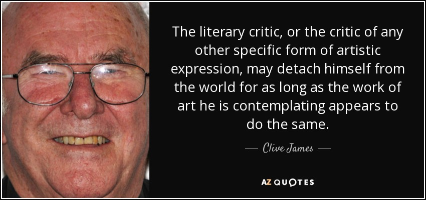 The literary critic, or the critic of any other specific form of artistic expression, may detach himself from the world for as long as the work of art he is contemplating appears to do the same. - Clive James
