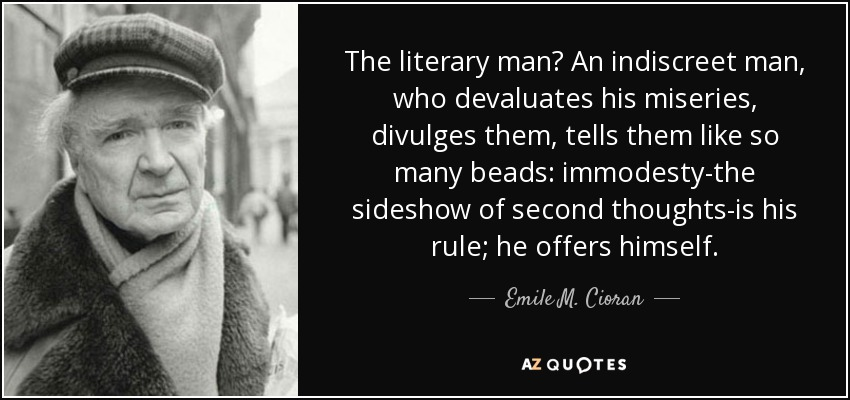The literary man? An indiscreet man, who devaluates his miseries, divulges them, tells them like so many beads: immodesty-the sideshow of second thoughts-is his rule; he offers himself. - Emile M. Cioran