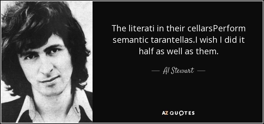 The literati in their cellarsPerform semantic tarantellas.I wish I did it half as well as them. - Al Stewart
